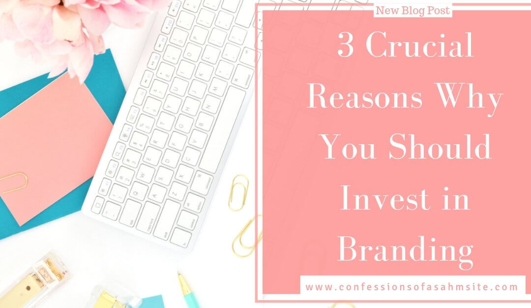 3 Crucial Reasons Why You Should Invest in Branding
